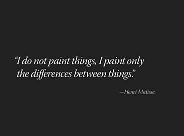 'I do not paint things, I paint only the differences between things.' -Henri Matisse